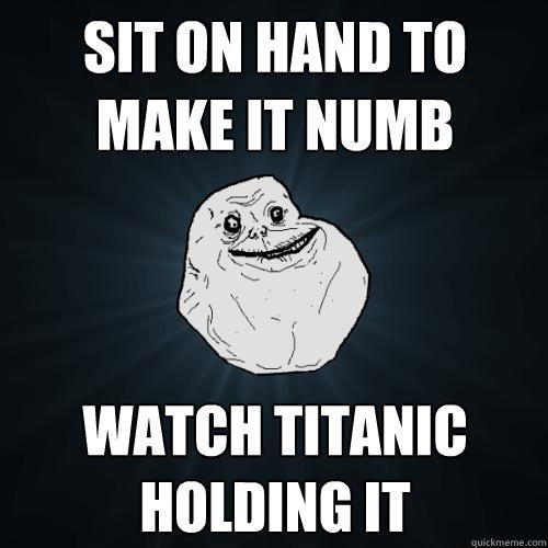 sit on hand to make it numb watch titanic holding it - sit on hand to make it numb watch titanic holding it  Forever Alone