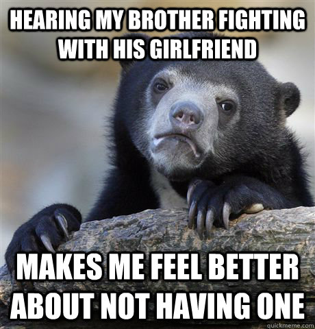 Hearing my brother fighting with his girlfriend makes me feel better about not having one - Hearing my brother fighting with his girlfriend makes me feel better about not having one  Confession Bear