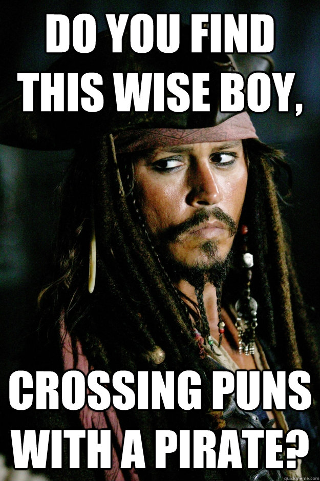 Do you find this wise boy, Crossing puns with a pirate? - Do you find this wise boy, Crossing puns with a pirate?  Captain Jack Sparrow
