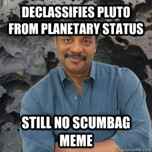 Declassifies pluto from planetary status Still no scumbag meme