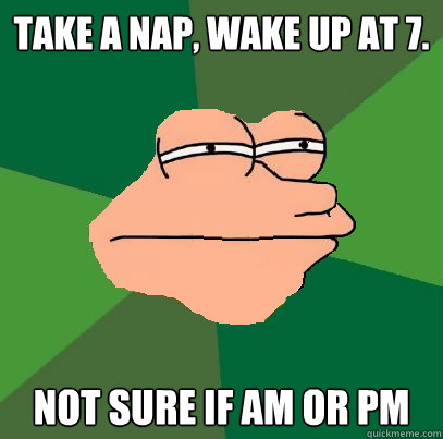 Take a nap, wake up at 7. Not sure if AM or PM