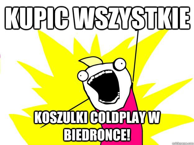 kupic wszystkie koszulki Coldplay w biedronce!  Buy All the Things