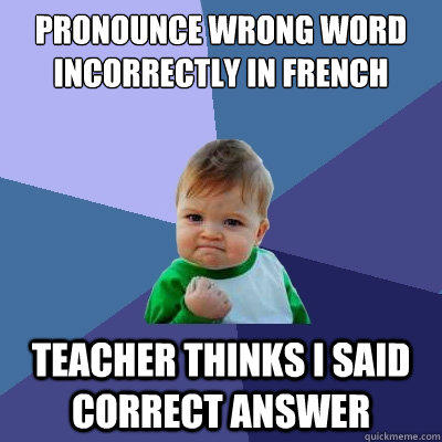 Pronounce wrong word incorrectly in french  Teacher thinks I said correct answer - Pronounce wrong word incorrectly in french  Teacher thinks I said correct answer  Success Kid