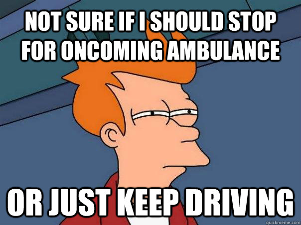 not sure if I should stop for oncoming ambulance or just keep driving - not sure if I should stop for oncoming ambulance or just keep driving  Futurama Fry