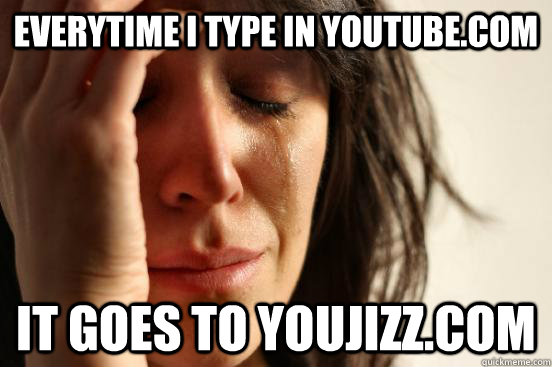 everytime i type in youtube.com it goes to youjizz.com  - everytime i type in youtube.com it goes to youjizz.com   First World Problems