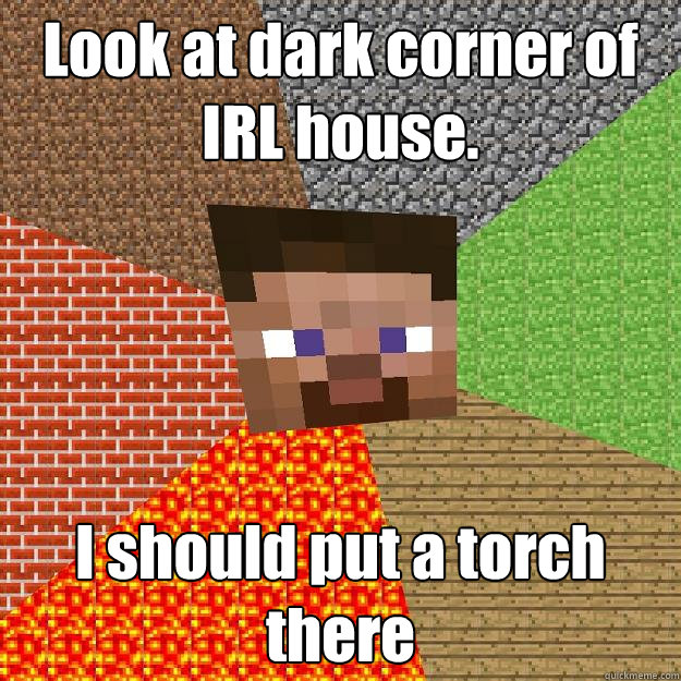 Look at dark corner of IRL house. I should put a torch there - Look at dark corner of IRL house. I should put a torch there  Minecraft