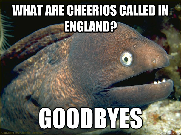 what are cheerios called in England? Goodbyes - what are cheerios called in England? Goodbyes  Bad Joke Eel