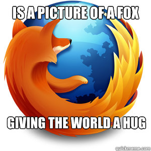 is a picture of a fox giving the world a hug  Good Guy Firefox