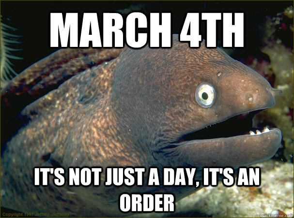 March 4th It's not just a day, it's an order - March 4th It's not just a day, it's an order  Bad Joke Eel
