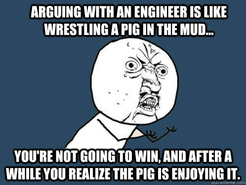 Arguing with an engineer is like wrestling a pig in the mud... You're not going to win, and after a while you realize the pig is enjoying it. - Arguing with an engineer is like wrestling a pig in the mud... You're not going to win, and after a while you realize the pig is enjoying it.  Y U No