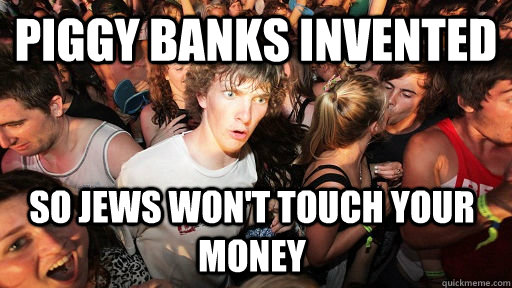 Piggy banks invented so jews won't touch your money - Piggy banks invented so jews won't touch your money  Sudden Clarity Clarence