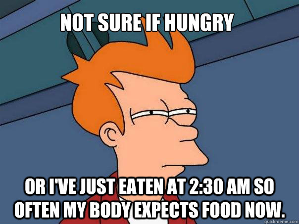 Not sure if hungry or I've just eaten at 2:30 AM so often my body expects food now. - Not sure if hungry or I've just eaten at 2:30 AM so often my body expects food now.  Futurama Fry