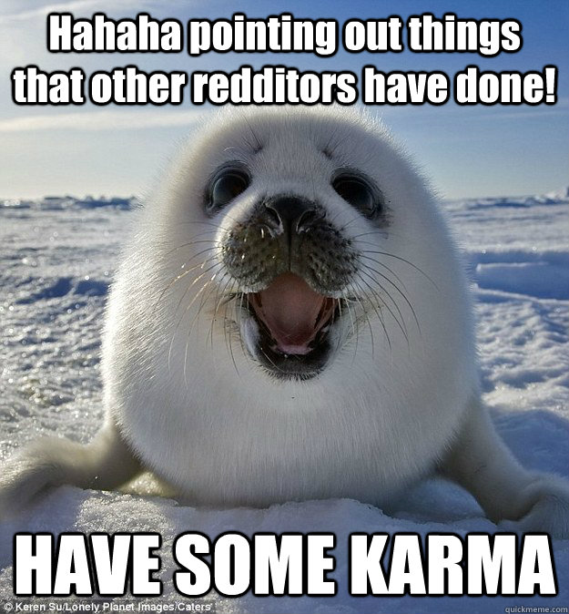 Hahaha pointing out things that other redditors have done! HAVE SOME KARMA - Hahaha pointing out things that other redditors have done! HAVE SOME KARMA  Easily Pleased Seal