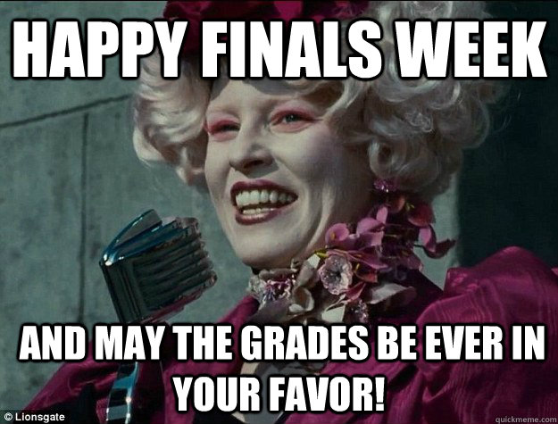 Happy Finals week  and May the grades be ever in your favor!