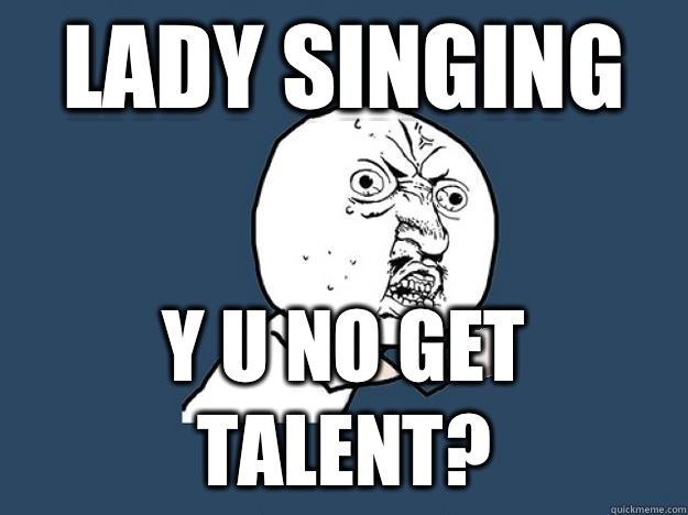 Lady singing  Y U NO GET TALENT?