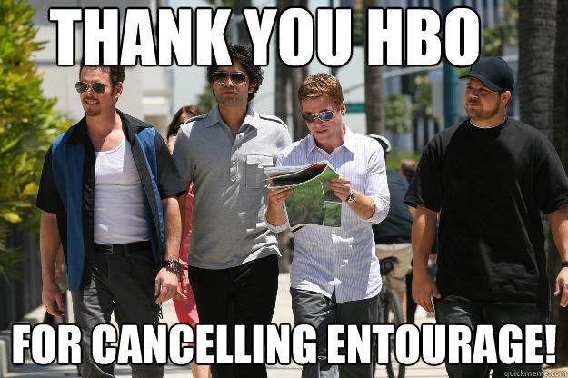 0278f12b6b8af46d05a36412f5429af556771d7927dbc005160d7ecb21613a27 thank you hbo for cancelling entourage! r i p entourage quickmeme
