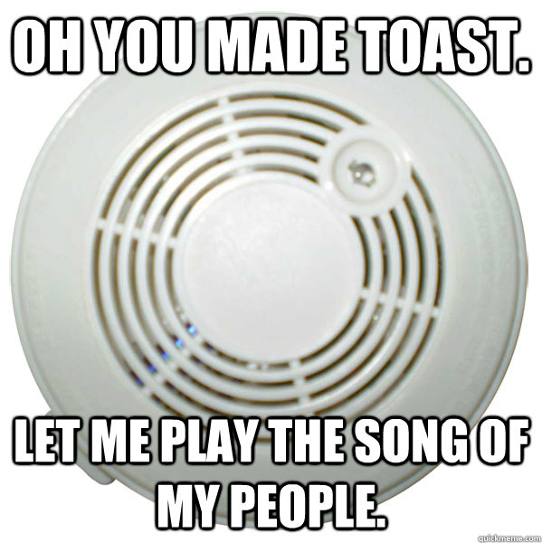Oh you made toast. Let me play the song of my people. - Oh you made toast. Let me play the song of my people.  Troll smoke detector