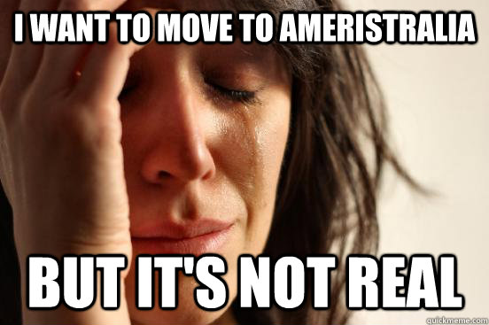 I want to move to Ameristralia but it's not real - I want to move to Ameristralia but it's not real  First World Problems