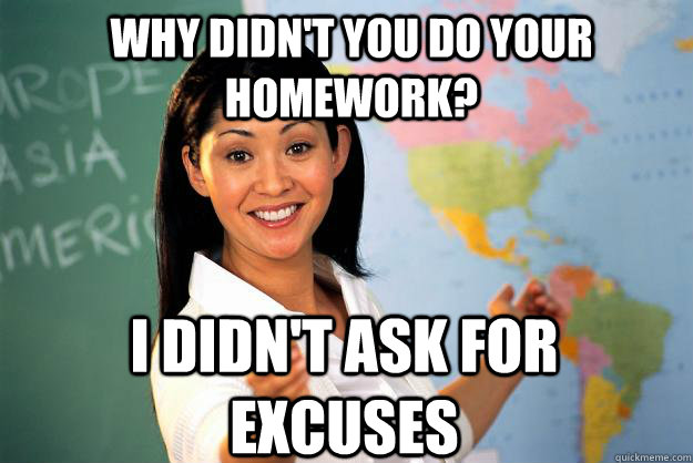 Why didn't you do your homework? I didn't ask for  excuses - Why didn't you do your homework? I didn't ask for  excuses  Unhelpful High School Teacher