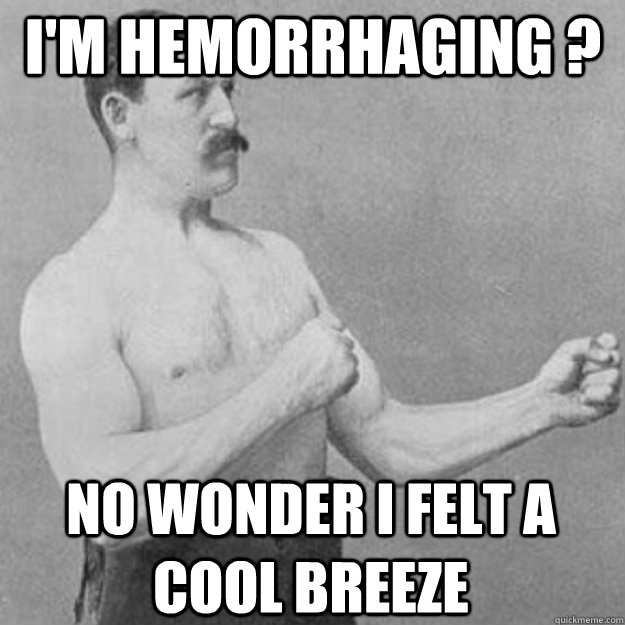 i'm hemorrhaging ? no wonder i felt a cool breeze - i'm hemorrhaging ? no wonder i felt a cool breeze  overly manly man