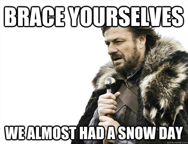 BRACE YOURSELVES WE ALMOST HAD A SNOW DAY  Snow Day
