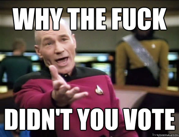 why the fuck didn't you vote - why the fuck didn't you vote  Annoyed Picard HD