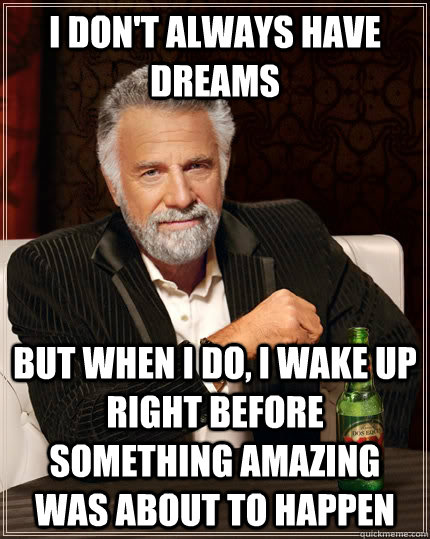 I don't always have dreams but when i do, i wake up right before something amazing was about to happen - I don't always have dreams but when i do, i wake up right before something amazing was about to happen  The Most Interesting Man In The World