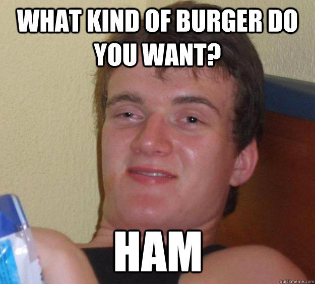 What kind of burger do you want? Ham - What kind of burger do you want? Ham  10 Guy