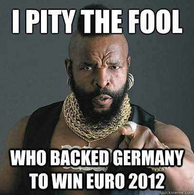 I PITY THE FOOL WHO BACKED GERMANY TO WIN EURO 2012