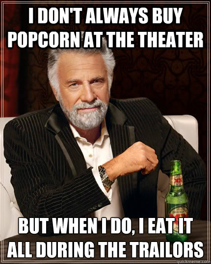 I don't always buy popcorn at the theater but when I do, I eat it all during the trailors - I don't always buy popcorn at the theater but when I do, I eat it all during the trailors  The Most Interesting Man In The World