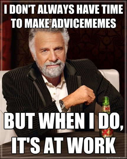 i don't always have time to make advicememes but when i do, it's at work - i don't always have time to make advicememes but when i do, it's at work  The Most Interesting Man In The World