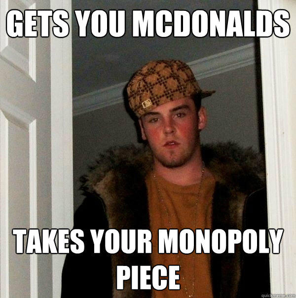 Gets you McDonalds Takes your monopoly piece - Gets you McDonalds Takes your monopoly piece  Scumbag Steve