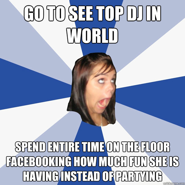 Go to See top DJ in world Spend entire time on the floor facebooking how much fun she is having instead of partying - Go to See top DJ in world Spend entire time on the floor facebooking how much fun she is having instead of partying  Annoying Facebook Girl