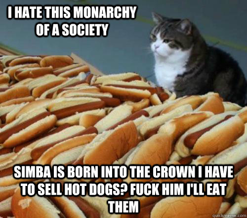 I hate this monarchy of a society  simba is born into the crown i have to sell hot dogs? fuck him i'll eat them