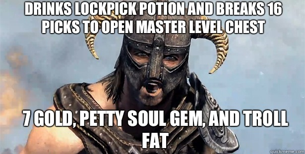 Drinks lockpick potion and breaks 16 picks to open master level chest 7 gold, petty soul gem, and troll fat