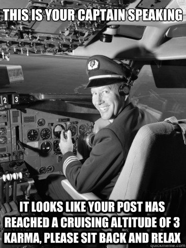 This is your captain speaking It looks like your post has reached a cruising altitude of 3 karma, please sit back and relax
