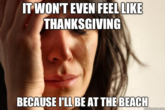It won't even feel like Thanksgiving Because I'll be at the beach - It won't even feel like Thanksgiving Because I'll be at the beach  First World Problems