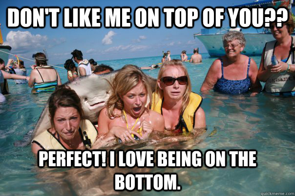 Don't like me on top of you?? Perfect! I love being on the bottom. - Don't like me on top of you?? Perfect! I love being on the bottom.  Pervert Stingray