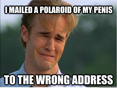 I mailed a Polaroid of my penis  to the wrong address - I mailed a Polaroid of my penis  to the wrong address  1990s Problems