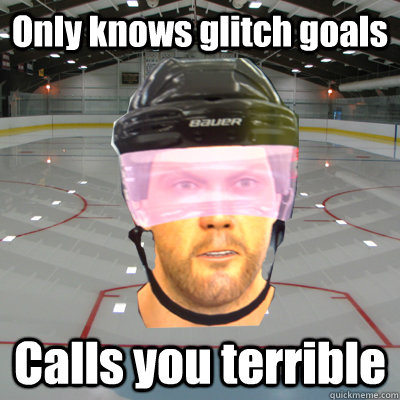 Only knows glitch goals Calls you terrible