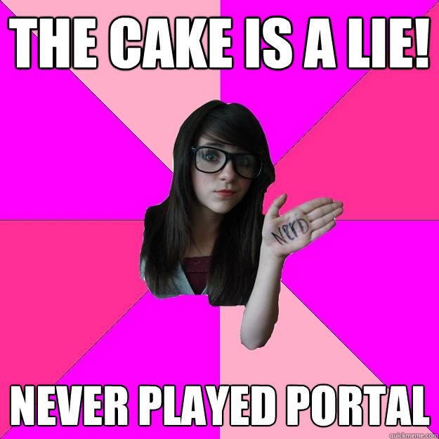The cake is a lie! Never played Portal - The cake is a lie! Never played Portal  Idiot Nerd Girl