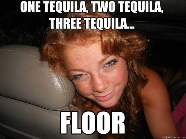 one tequila, two tequila,  three tequila... floor  Drunk Face