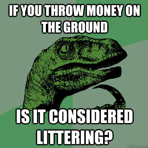 If you throw money on the ground Is it considered littering? - If you throw money on the ground Is it considered littering?  Philosoraptor