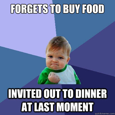 forgets to buy food invited out to dinner at last moment - forgets to buy food invited out to dinner at last moment  Success Kid