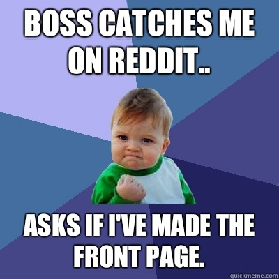 Boss catches me on Reddit.. Asks if I've made the front page. - Boss catches me on Reddit.. Asks if I've made the front page.  Success Kid