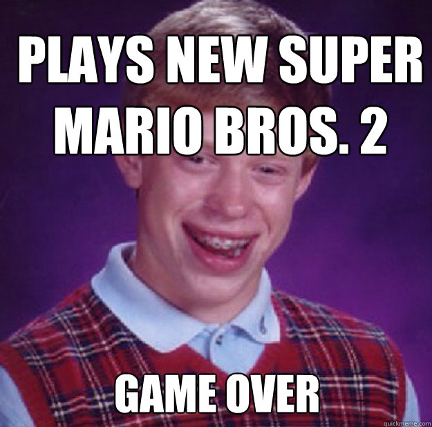 plays new super mario bros. 2 game over - plays new super mario bros. 2 game over  Bad Luck Brian