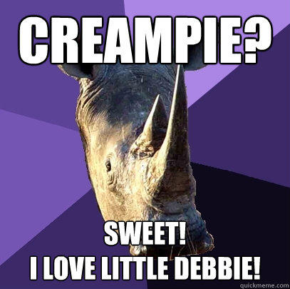 creampie?  SWEEt! I love little debbie! - creampie?  SWEEt! I love little debbie!  Sexually Oblivious Rhino
