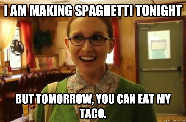 I am making spaghetti tonight But tomorrow, you can eat my taco.  - I am making spaghetti tonight But tomorrow, you can eat my taco.   Sexually Oblivious Female