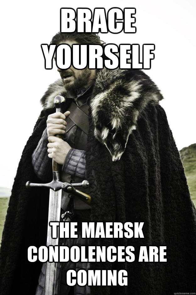 Brace yourself The Maersk condolences are coming - Brace yourself The Maersk condolences are coming  Winter is coming