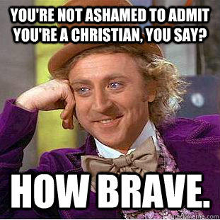 you're not ashamed to admit you're a christian, you say? how brave. - you're not ashamed to admit you're a christian, you say? how brave.  Creepy Wonka